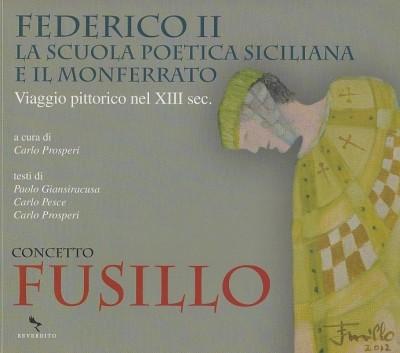 Federico ii la scuola poetica siciliana e il monferrato. viaggio pittorico nel xiii sec. - Concetto Fusillo
