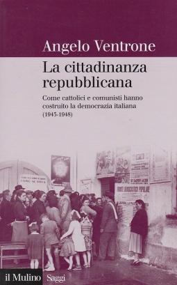 La cittadinanza repubblicana. Come cattolici e comunisti hanno costruito la democrazia (1943-1948)