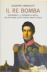 Il Re bomba, Ferdinando II, il Borbone di Napoli che per primo lott? contro l'unit? d'Italia