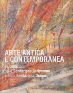 Arte antica e contemporanea. Le collezioni della Fondazione Cariverona e della Fondazione Domus
