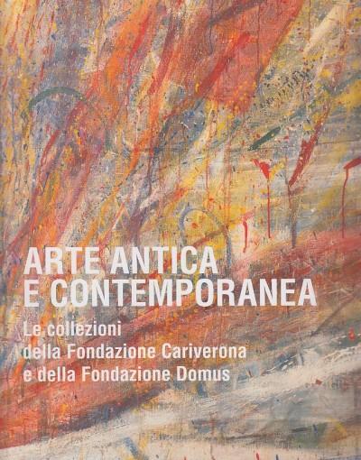 Arte antica e contemporanea. le collezioni della fondazione cariverona e della fondazione domus - Marinelli Sergio (a Cura Di)