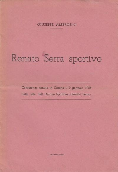 Renato serra sportivo. conferenza tenuta in cesena il 9 gennaio 1956 nella sala dell'unione sportiva renato serra - Ambrosini Giuseppe