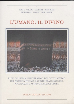 """L'umano, il divino. Il Dio dell'Islam, dell'Ebraismo, del Cattolicesimo, del Protestantesimo, psicoanalisi, """"capro espiatorio"""", incontri fra Dio e uomo"""