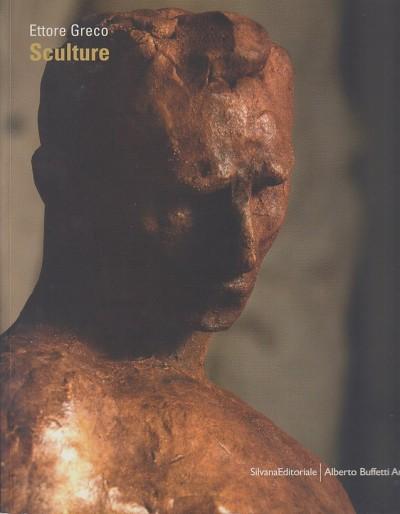 Ettore greco sculture - Sgarbi Vittorio - Arensi Flavio - Signorini Mattia (a Cura Di)