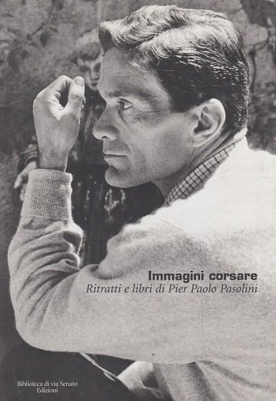 Immagini corsare. ritratti e libri di pier paolo pasolini - Noceti Alessandro (a Cura Di)