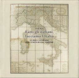 Fatti gli italiani, facciamo l'Italia. Le idee e lo spazio per l'unit? di una nazione