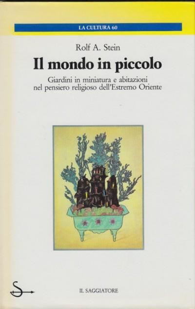 Il mondo in piccolo. giardini in miniatura e abitazioni nel pensiero religioso dell'estremo oriente - Rolf A. Stein