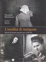L'eredit? di Antigone. Storie di donne martiri per la libert