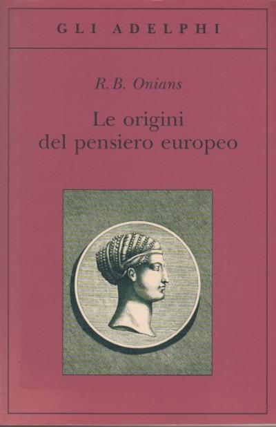 Le origini del pensiero europeo. intorno al corpo, la mente, l'anima, il mondo, il tempo e il destino - Onians R. B.