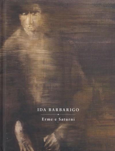 Ida barbarigo. erme e saturni - Ferretti Daniela (a Cura Di) - Luca Massimo Barbero (saggio Di)