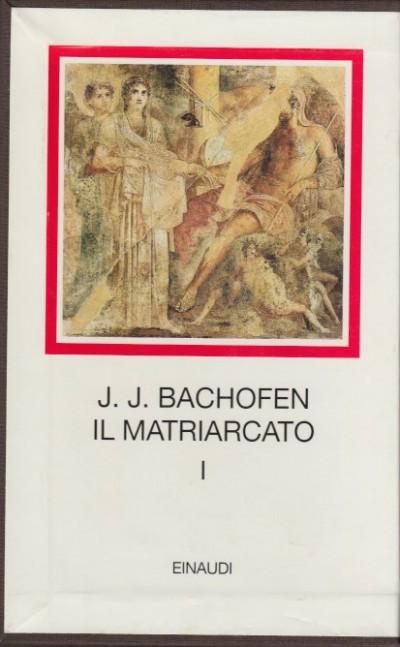 Il matriarcato. ricerca sulla ginecocrazia nel mondo antico nei suoi aspetti religiosi e giuridici: 1 - Johann Jakob Bachofen
