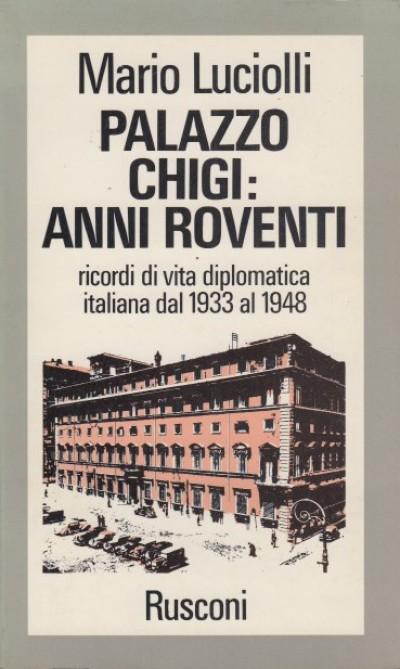 Palazzo chigi: anni roventi, ricordi di vita dilomatica italiana dal 1933 al 1948 - Luciolli Mario