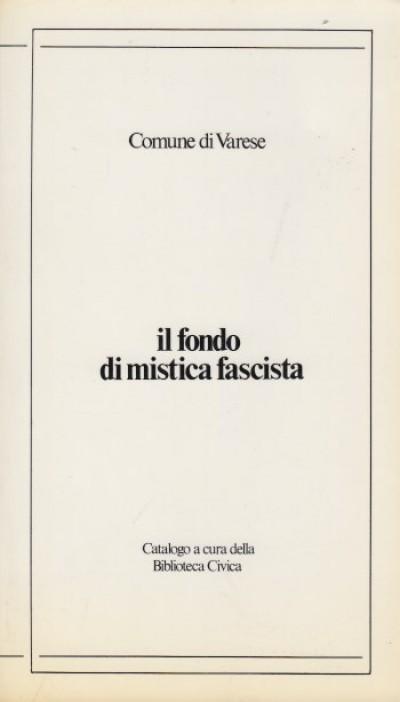 Il fondo di mistica fascista. catalogo a cura della biblioteca civica - Comune Di Varese