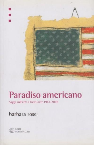 Paradiso americano. saggi sull'arte e l'anti-arte 1963-2008 - Barbara Rose