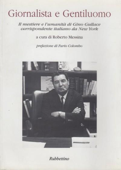 Giornalista e gentiluomo il mestiere e l'umanit? di gino gullace corrispondente italiano da new york - Messina Roberto (a Cura Di)