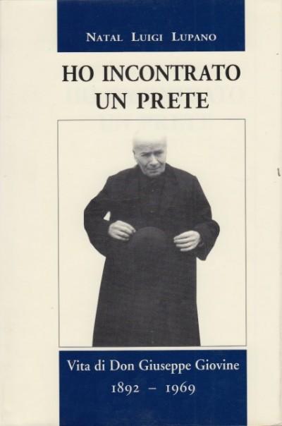 Ho incontrato un prete vita di don giuseppe giovine 1892-1969 - Lupano Natal Luigi