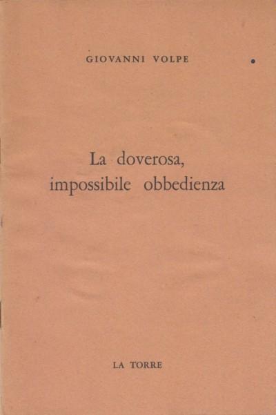 La doverosa, impossibile obbedienza - Volpe Giovanni