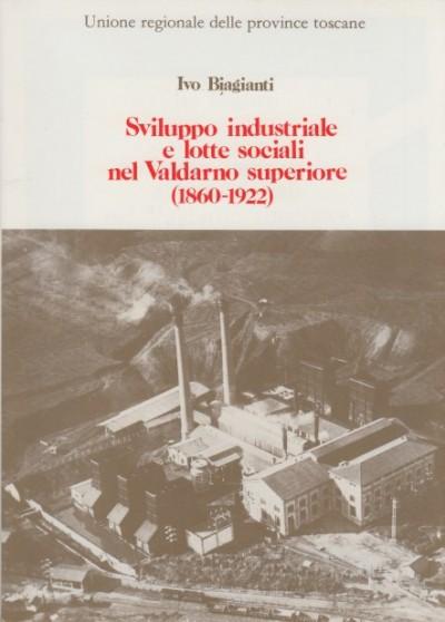 Sviluppo industriale e lotte sociali nel valdarno superiore (1860-1922) - Biagianti Ivo