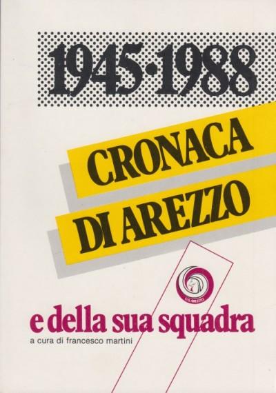 1945-1988 cronaca di arezzo e della sua squadra - Martini Francesco (a Cura Di)