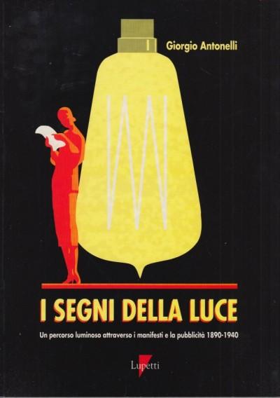 I segni della luce un percorso luminoso attraverso i manifesti e la pubblicit? 1890-1940 - Antonelli Giorgio