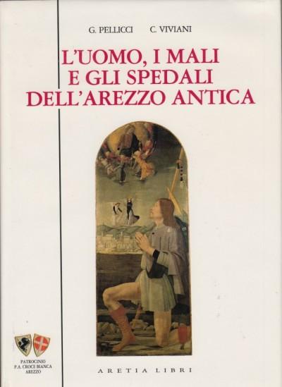 L'uomo i mali e gli spedali dell'arezzo antica - Pellicci G. - Viviani C.