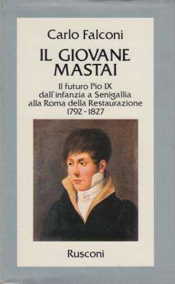IL GIOVANE MASTAI. Il futuro Pio IX dall'infanzia a Senigallia alla Roma della Restaurazione. 1792-1827.