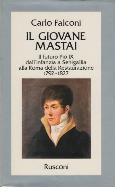 Il giovane mastai. il futuro pio ix dall'infanzia a senigallia alla roma della restaurazione. 1792-1827. - Falcino Carlo