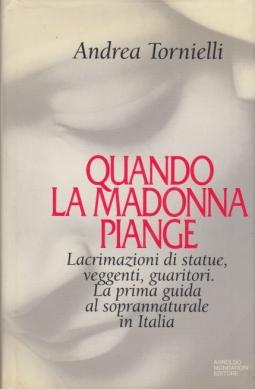 Quando la Madonna piange. Lacrimazione di statue, veggenti, guaritori. La prima guida al soprannaturale in Italia
