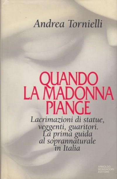 Quando la madonna piange. lacrimazione di statue, veggenti, guaritori. la prima guida al soprannaturale in italia - Tornielli Andrea