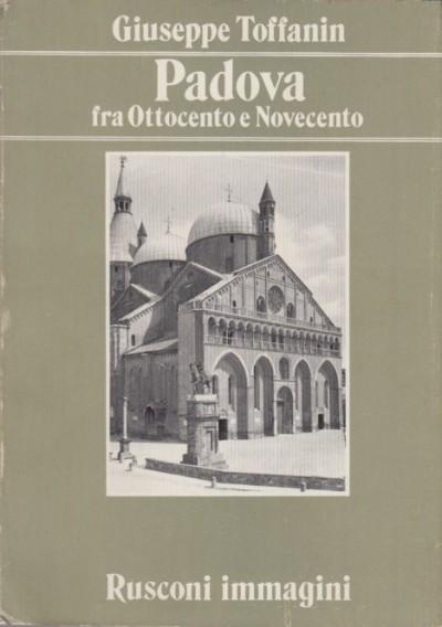 Padova fra ottocento e novecento - Toffanin Giuseppe