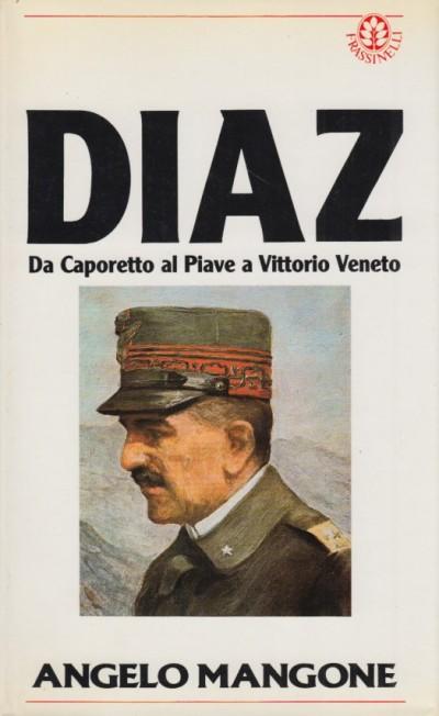 Diaz, da caporetto a vittorio veneto - Mangone Angelo
