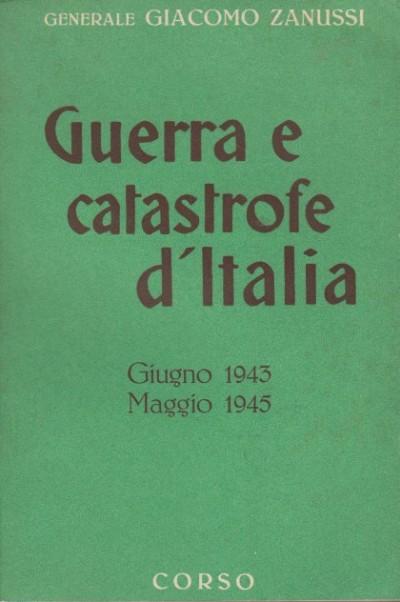 Guerra e catastrofe d'italia giugno 1943 maggio 1945 - Zanussi Giacomo