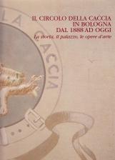 Il circolo della caccia in Bologna dal 1888 ad oggi. La storia, il palazzo, le opere d'arte