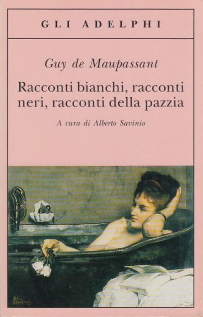 Racconti bianchi racconti neri racconti della pazzia - Guy De Maupassant