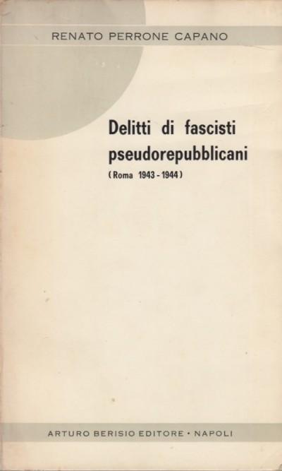 Delitti di fascisti pseudorepubblicani. roma 1943-1944 - Perrone Capano Renato