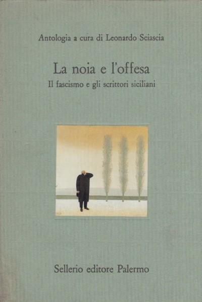 La noia e l'offesa. il fascismo e gli scrittori siciliani - Sciascia Leonardo (a Cura Di)