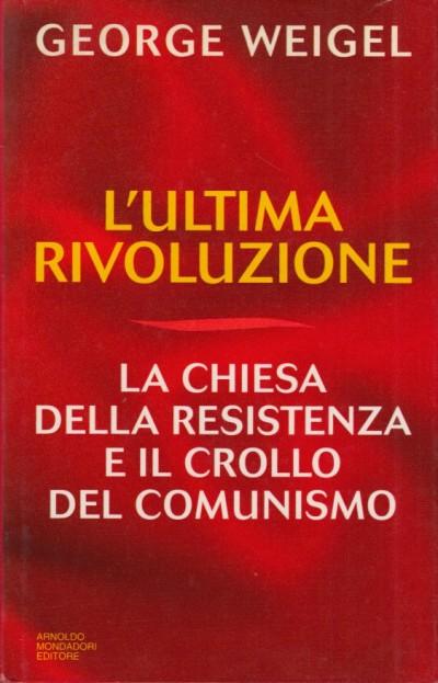 L'ultima rivoluzione la chiesa della resistenza e il crollo del comunismo - Weigel George