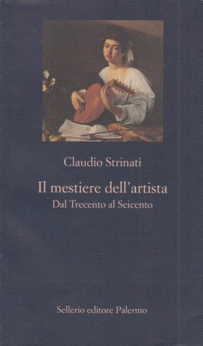 Il mestiere dell'artista. dal trecento al seicento - Strinati Claudio