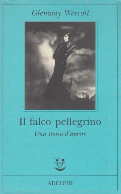 Il falco pellegrino. una storia d'amore - Wescott Glenway
