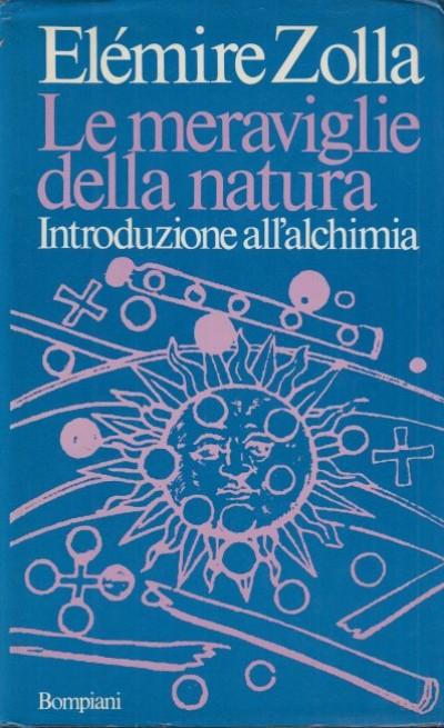 Le meraviglie della natura. introduzione all'alchimia - Zolla Elemire