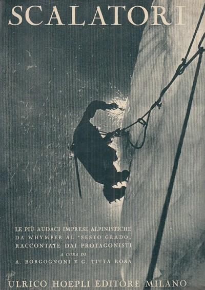 Scalatori. le pi? audaci imprese alpinistiche da whymper al sesto grado raccontate dai protagonisti - Borgognoni A. - Titta Rosa G.