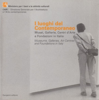 I luoghi del contemporaneo. musei, gallerie, centri d'arte e fondazioni in italia-museums, galleries, art centres and foundations in italy