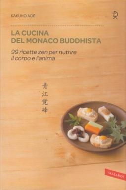 La cucina del monaco buddhista. 99 ricette zen per nutrire il corpo e l'anima