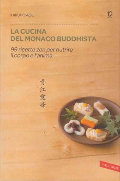 La cucina del monaco buddhista. 99 ricette zen per nutrire il corpo e l'anima - Kakuho Aoe