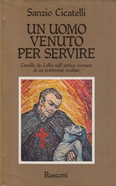 Un uomo venuto per servire. camillo de lellis nell'antica cronaca di un testimone oculare - Cicatelli Sanzio
