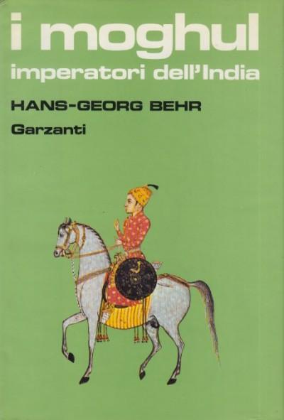 I moghul. splendore e potenza degli imperatori dell'india dal 1369 al 1857 - Behr Hans-georg