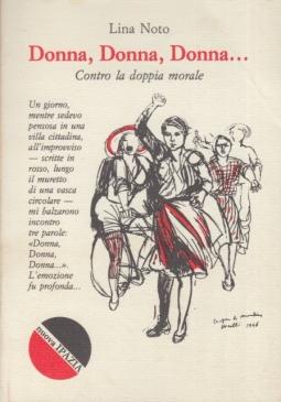 Donna Donna Donna Contro la doppia morale. Interventi di lotta per la liberazione della donna. Contro il sistema di idee che, nel mondo, ha violentato e negato la donna