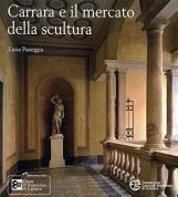 Carrara e il mercato della scultura Arte, gusto e cultura materiale in Italia, Europa e Stati Uniti tra XVIII e il XIX secolo
