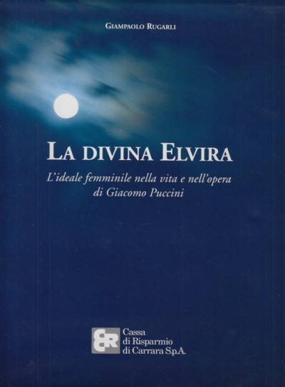 La divina elvira l'ideale femminile nella vita e nell'opera di giacomo puccini - Rugarli Giampaolo