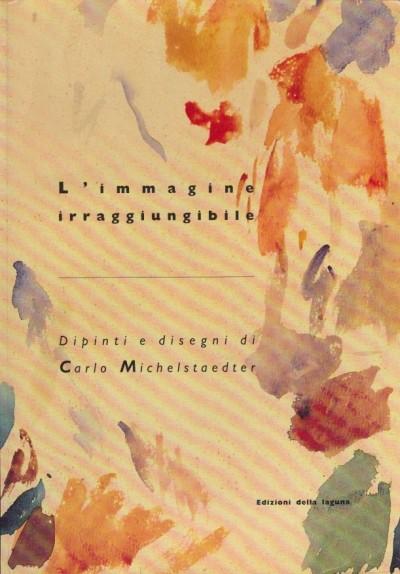 L'immagine irraggiungibile dipinti e disegni di carlo michelstaedter - Gallarotti Antonella (a Cura Di)